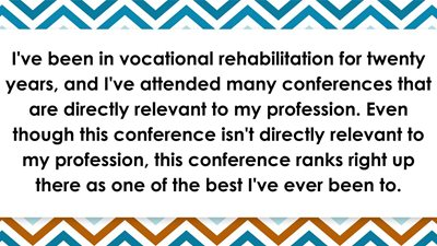 I've been in vocational rehabilitation for twenty years, and I've attended many conferences that are directly relevant to my profession. Even though this conference isn't directly relevant to my profession, this conference ranks right up there as one of the best I've ever been to.