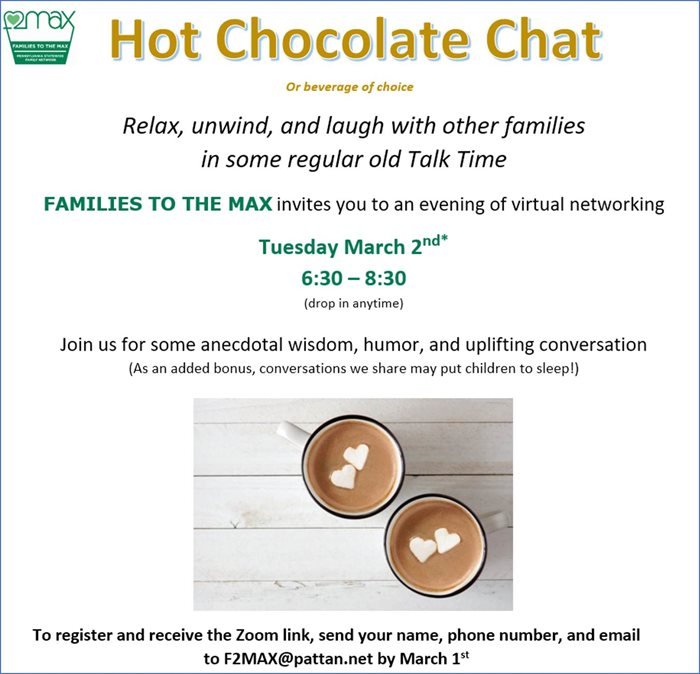 Image of Hot Chocolate Chat or Beverage choice Relax, unwind, and laugh with other families in some regular old Talk Time. FAMILIES TO THE MAX invites you to an evening of virtual networking Tuesday 3/2 6:30-8:30 (drop in anytime) Join us for some anecdotal wisdom, humor, and uplifting conversation (as an added bonus, conversations we share may put children to sleep!) To register and receive the Zoom link, send your name, phone number, and email to F@MAX@pattan.net by March 1st.